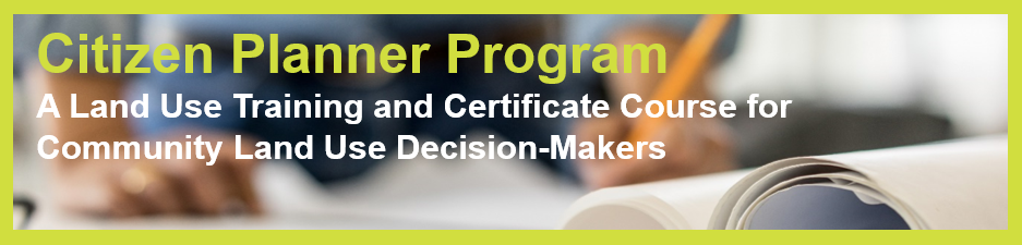 Citizen Planner Program A Land Use Training and Certificate Course for Community Land Use Decision-Makers.